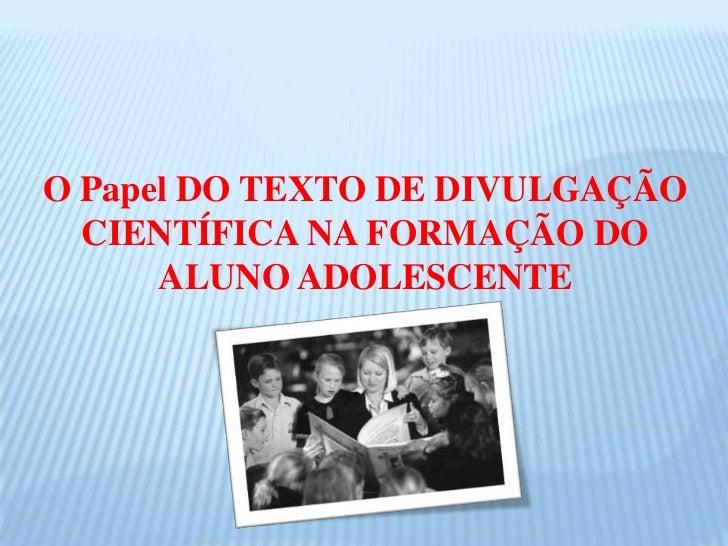 O Papel DO TEXTO DE DIVULGAÇÃO CIENTÍFICA NA FORMAÇÃO DO ALUNO ADOLESCENTE <br />