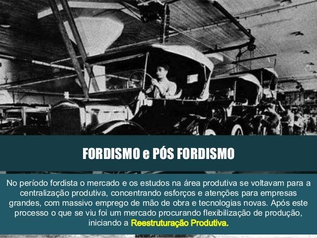 FORDISMO e PÓS FORDISMO No período fordista o mercado e os estudos na área produtiva se voltavam para a centralização prod...