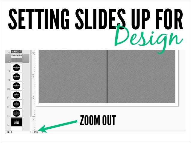SETTING SLIDES UP FOR             Design        ZOOM OUT
