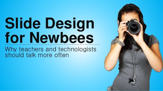 Slide Design for Newbees Why teachers and technologists should talk more often