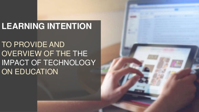 LEARNING INTENTION TO PROVIDE AND OVERVIEW OF THE THE IMPACT OF TECHNOLOGY ON EDUCATION