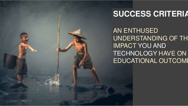 SUCCESS CRITERIA AN ENTHUSED UNDERSTANDING OF THE IMPACT YOU AND TECHNOLOGY HAVE ON EDUCATIONAL OUTCOME