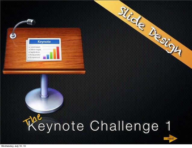 Keynote Challenge 1The Slide Design next Wednesday, July 10, 13