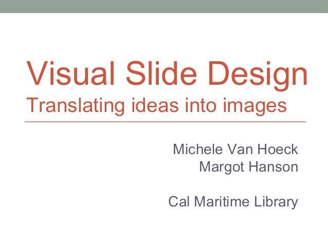 Visual Slide Design Translating ideas into images Michele Van Hoeck Margot Hanson Cal Maritime Library