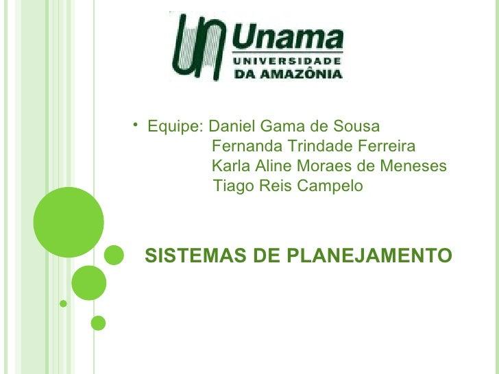 SISTEMAS DE PLANEJAMENTO <ul><li>Equipe: Daniel Gama de Sousa </li></ul><ul><li>Fernanda Trindade Ferreira   </li></ul><ul...
