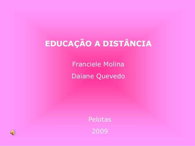 EDUCAÇÃO A DISTÂNCIA Franciele Molina Daiane Quevedo Pelotas 2009