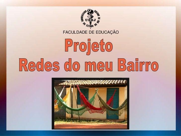 FACULDADE DE EDUCAÇÃO<br />Projeto<br />Redes do meu Bairro<br />