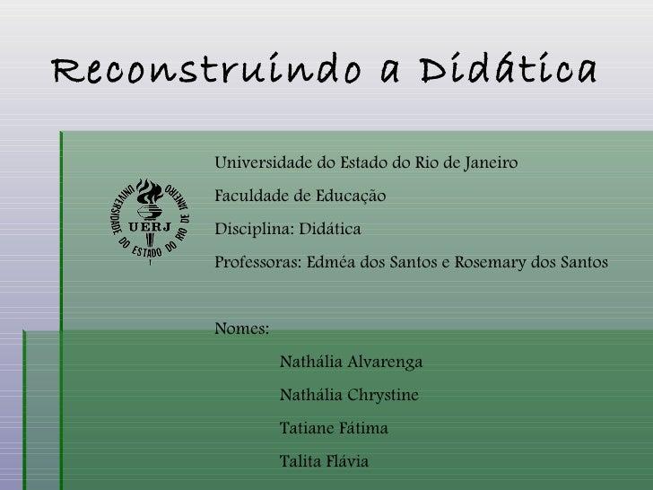 Reconstruindo a Didática Universidade do Estado do Rio de Janeiro Faculdade de Educação Disciplina: Didática Professoras: ...