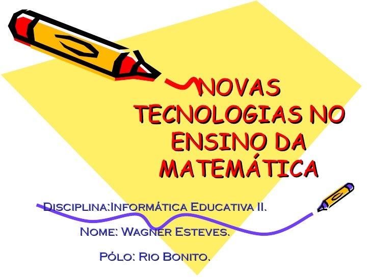 NOVAS TECNOLOGIAS NO ENSINO DA MATEMÁTICA Disciplina:Informática Educativa II. Nome: Wagner Esteves. Pólo: Rio Bonito.