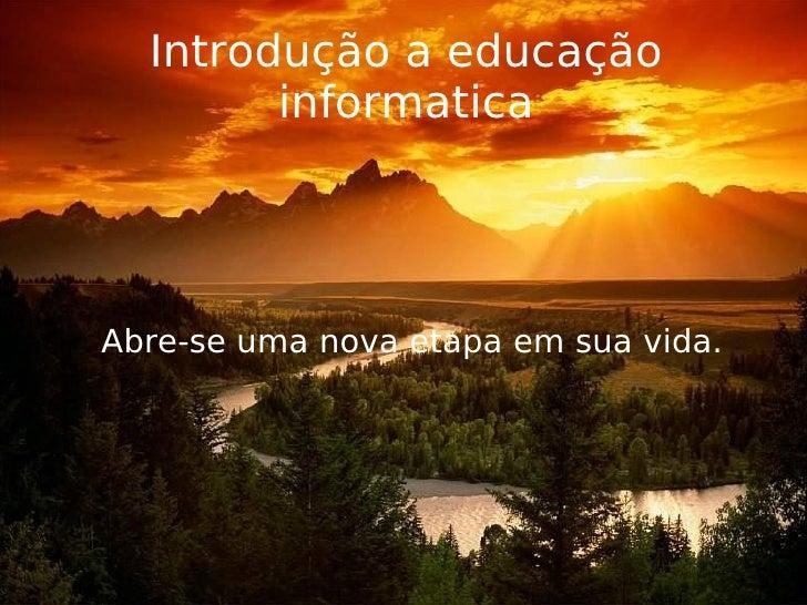 Introdução a educação informatica <ul><ul><li>Abre-se uma nova etapa em sua vida. </li></ul></ul>