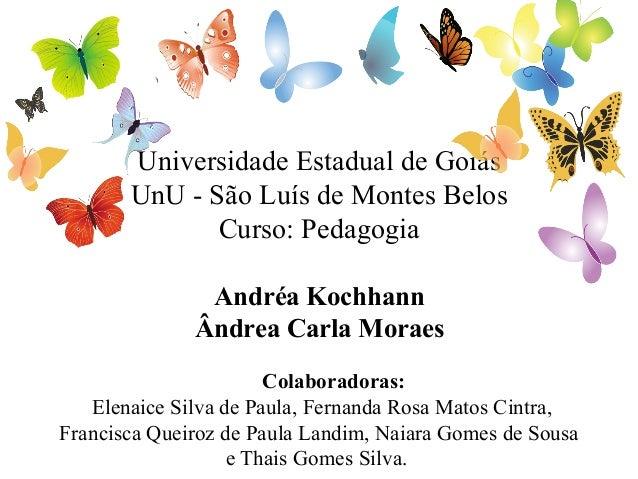 Universidade Estadual de Goiás UnU - São Luís de Montes Belos Curso: Pedagogia Andréa Kochhann Ândrea Carla Moraes Colabor...