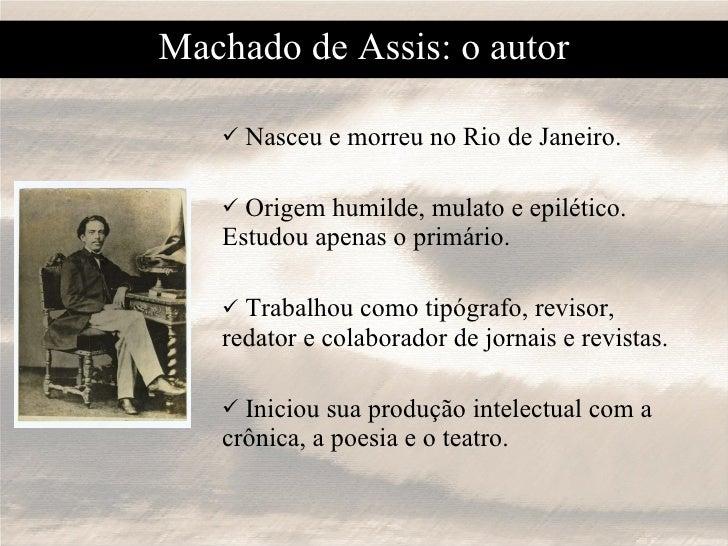 Machado de Assis: o autor <ul><li>Nasceu e morreu no Rio de Janeiro. </li></ul><ul><li>Origem humilde, mulato e epilético....