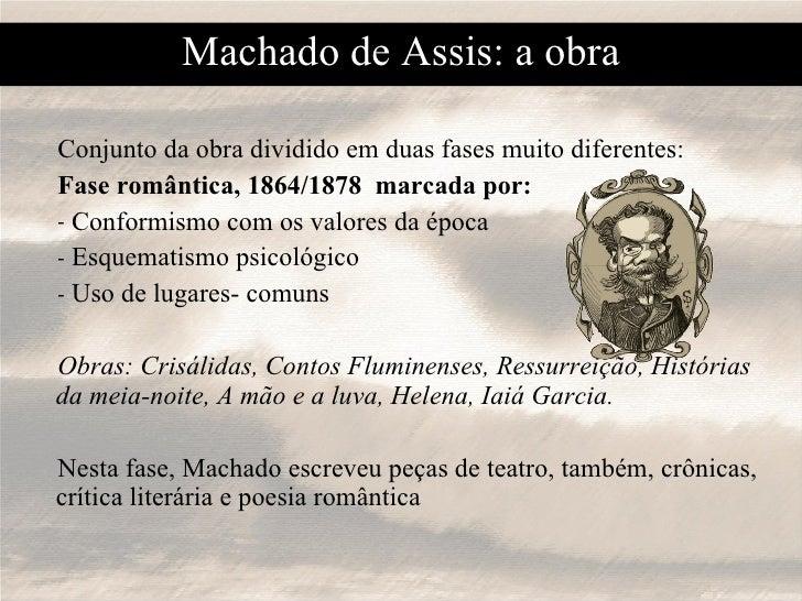 Machado de Assis: a obra <ul><li>Conjunto da obra dividido em duas fases muito diferentes: </li></ul><ul><li>Fase romântic...