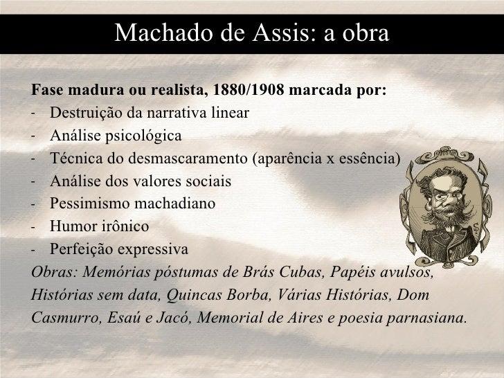 Machado de Assis: a obra <ul><li>Fase madura ou realista, 1880/1908 marcada por: </li></ul><ul><li>Destruição da narrativa...