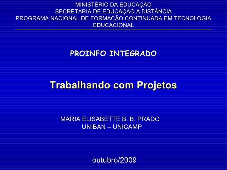 Trabalhando com Projetos MARIA ELISABETTE B. B. PRADO  UNIBAN – UNICAMP MINISTÉRIO DA EDUCAÇÃO SECRETARIA DE EDUCAÇÃO A DI...