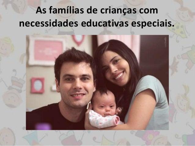 As famílias de crianças com  necessidades educativas especiais.