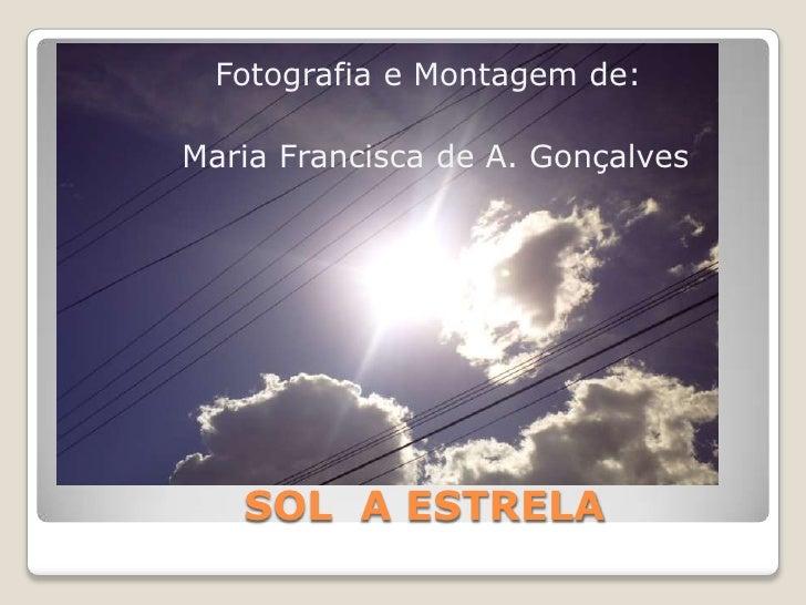 Fotografia e Montagem de:Maria Francisca de A. Gonçalves   SOL A ESTRELA