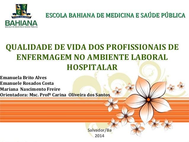 QUALIDADE DE VIDA DOS PROFISSIONAIS DE ENFERMAGEM NO AMBIENTE LABORAL HOSPITALAR ESCOLA BAHIANA DE MEDICINA E SAÚDE PÚBLIC...