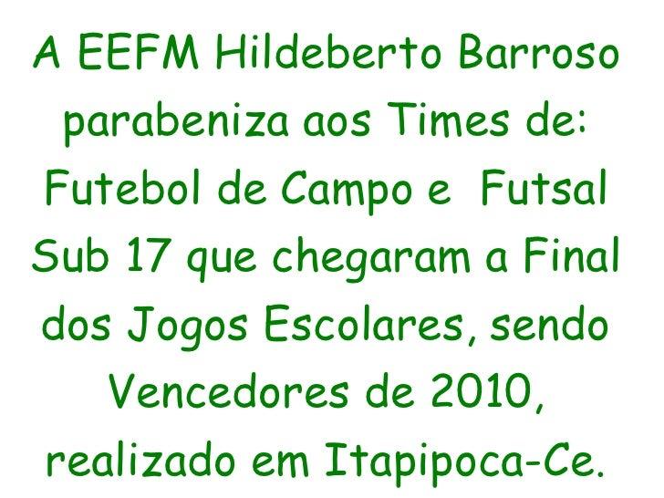 A EEFM Hildeberto Barroso parabeniza aos Times de: Futebol de Campo e  Futsal Sub 17 que chegaram a Final dos Jogos Escola...