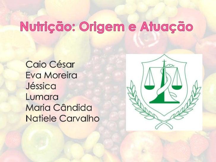 Nutrição: Origem e Atuação<br />Caio César<br />Eva Moreira<br />Jéssica<br />Lumara<br />Maria Cândida<br />Natiele Carva...