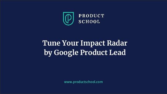 www.productschool.com Tune Your Impact Radar by Google Product Lead