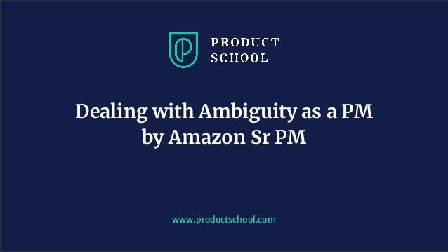 www.productschool.com Dealing with Ambiguity as a PM by Amazon Sr PM