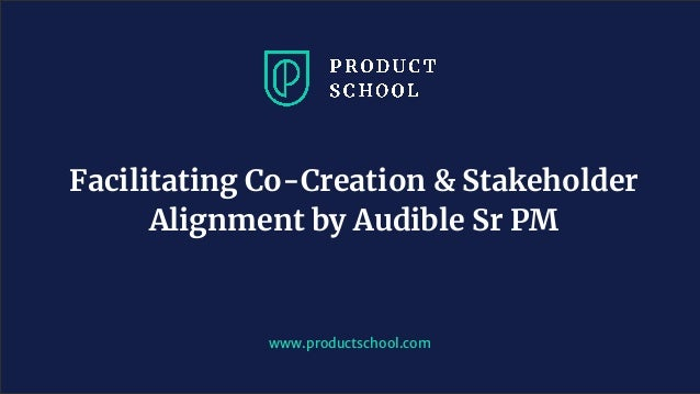 www.productschool.com Facilitating Co-Creation & Stakeholder Alignment by Audible Sr PM