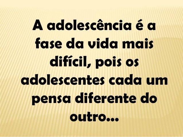 A adolescência é a fase da vida mais difícil, pois os adolescentes cada um pensa diferente do outro...