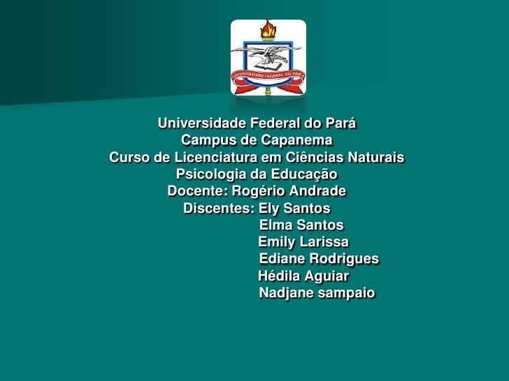 Universidade Federal do Pará          Campus de CapanemaCurso de Licenciatura em Ciências Naturais         Psicologia da E...