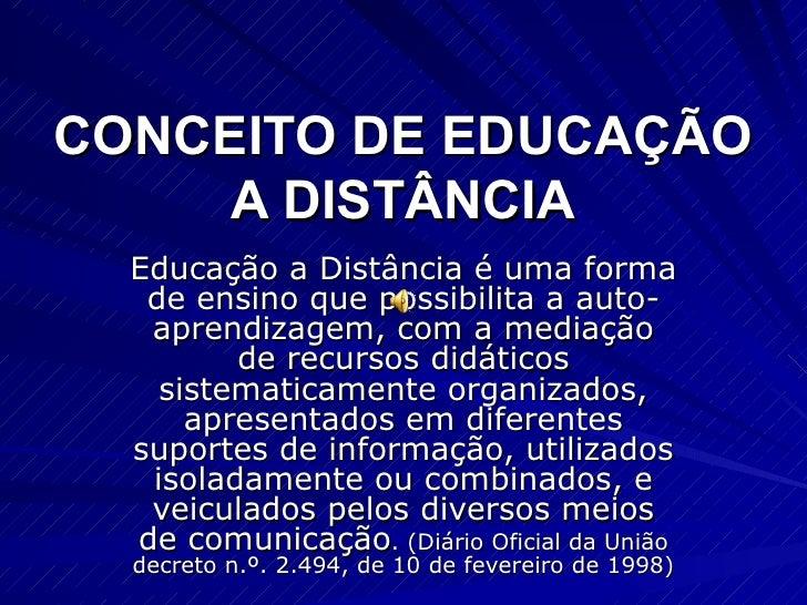 CONCEITO DE EDUCAÇÃO      A DISTÂNCIA   Educação a Distância é uma forma    de ensino que possibilita a auto-    aprendiza...