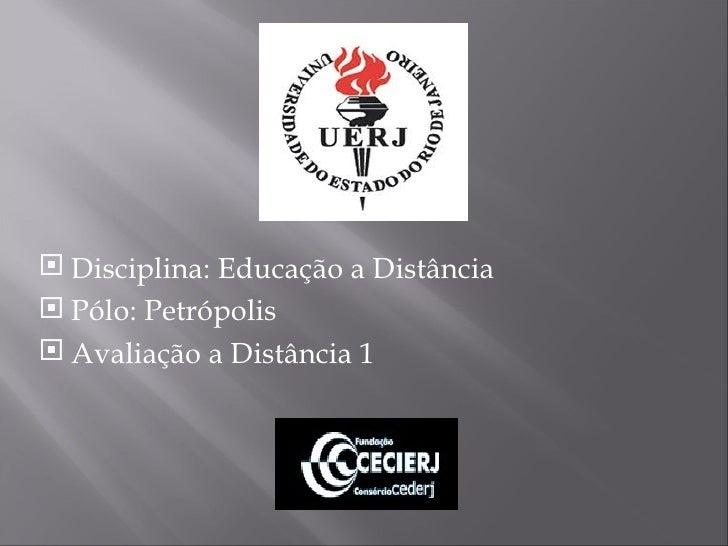 <ul><li>Disciplina: Educação a Distância </li></ul><ul><li>Pólo: Petrópolis </li></ul><ul><li>Avaliação a Distância 1 </li...