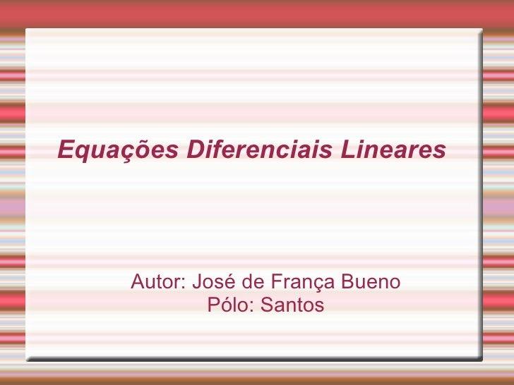 Equações Diferenciais Lineares Autor: José de França Bueno Pólo: Santos