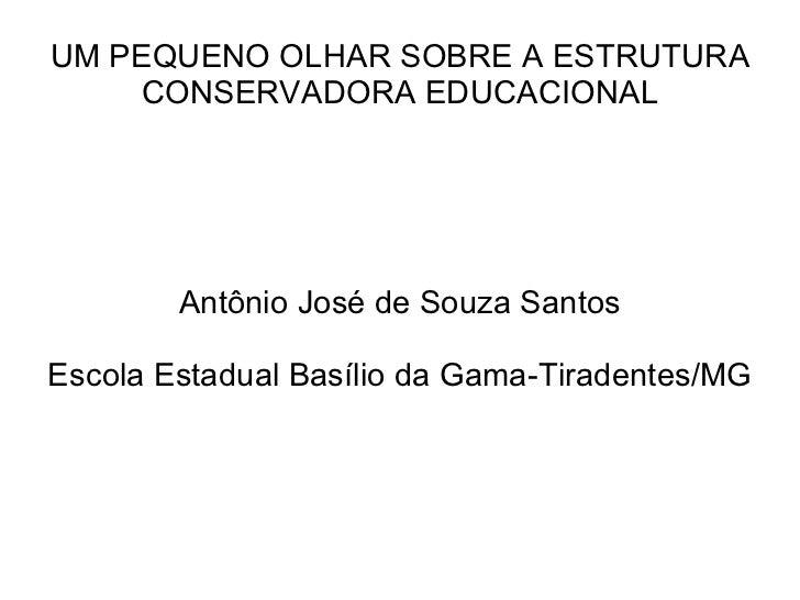 UM PEQUENO OLHAR SOBRE A ESTRUTURA CONSERVADORA EDUCACIONAL Antônio José de Souza Santos Escola Estadual Basílio da Gama-T...