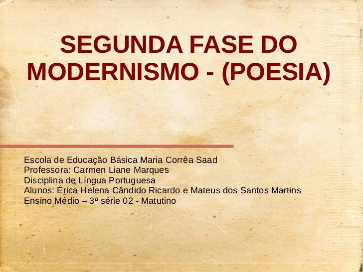 SEGUNDA FASE DOMODERNISMO - (POESIA)Escola de Educação Básica Maria Corrêa SaadProfessora: Carmen Liane MarquesDisciplina ...