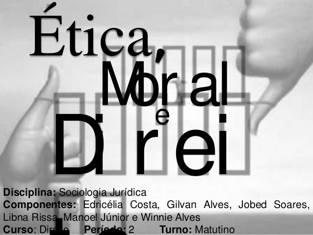 Ética,       M e al        or        D r ei         iDisciplina: Sociologia JurídicaComponentes: Edricélia Costa, Gilvan A...