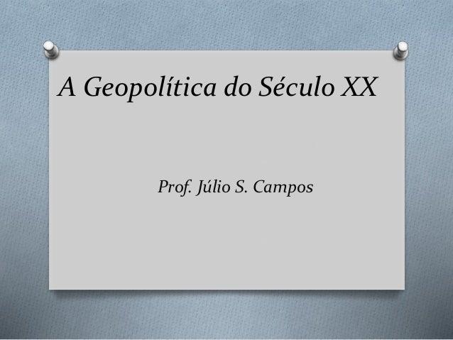 A Geopolítica do Século XX  Prof. Júlio S. Campos