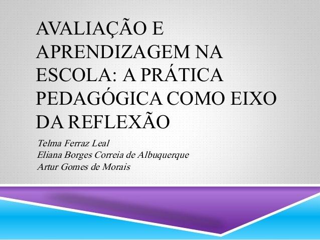 AVALIAÇÃO E  APRENDIZAGEM NA  ESCOLA: A PRÁTICA  PEDAGÓGICA COMO EIXO  DA REFLEXÃO  Telma Ferraz Leal  Eliana Borges Corre...