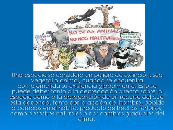 Una especie se considera en peligro de extinción, sea vegetal o animal, cuando se encuentra comprometida su existencia glo...