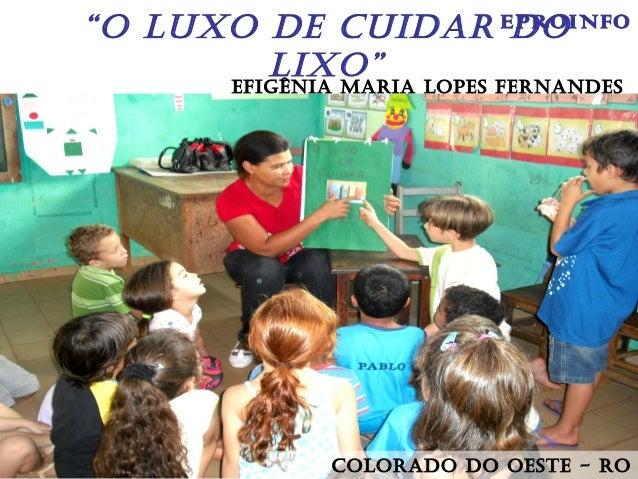 """""""O LUXO DE CUIDAR DO LIXO"""" EfIgênIA MARIA LOpEs fERnAnDEs COLORADO DO OEstE - RO EPROINFO"""