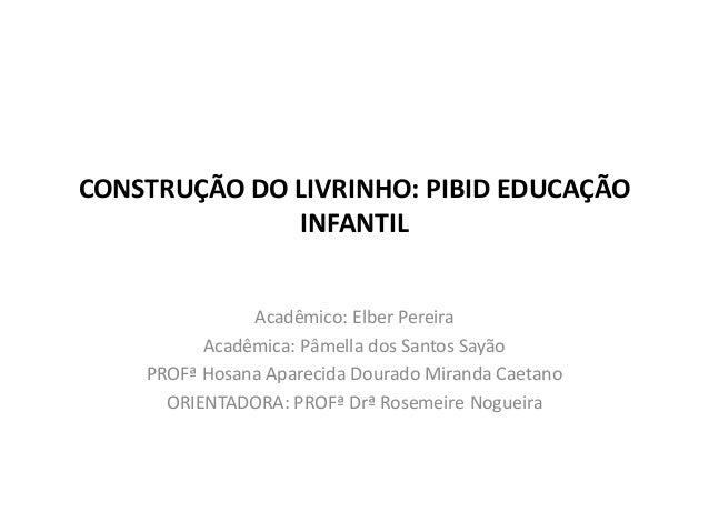 CONSTRUÇÃO DO LIVRINHO: PIBID EDUCAÇÃO INFANTIL Acadêmico: Elber Pereira Acadêmica: Pâmella dos Santos Sayão PROFª Hosana ...