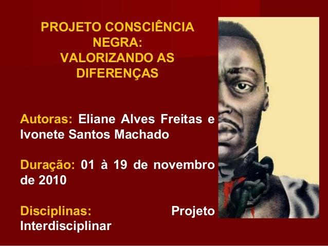 PROJETO CONSCIÊNCIA NEGRA: VALORIZANDO AS DIFERENÇAS Autoras: Eliane Alves Freitas e Ivonete Santos Machado Duração: 01 à ...