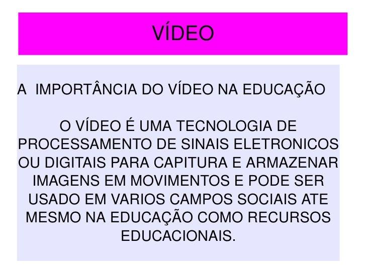 VÍDEO A   IMPORTÂNCIA DO VÍDEO NA EDUCAÇÃO O VÍDEO É UMA TECNOLOGIA DE PROCESSAMENTO DE SINAIS ELETRONICOS OU DIGITAIS PAR...