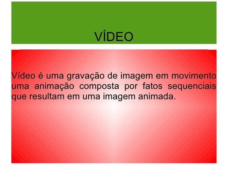 VÍDEO Vídeo é uma gravação de imagem em movimento uma animação composta por fatos sequenciais que resultam em uma imagem a...