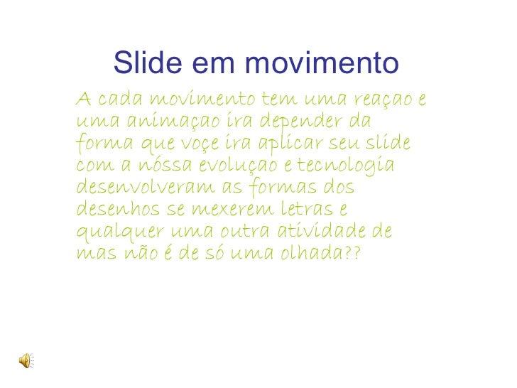 Slide em movimento   A cada movimento tem uma reaçao e uma animaçao ira depender da forma que voçe ira aplicar seu slide c...