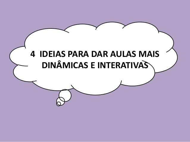 4 IDEIAS PARA DAR AULAS MAIS DINÂMICAS E INTERATIVAS