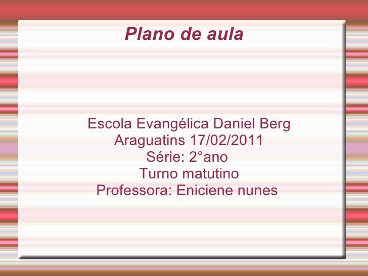 Escola Evangélica Daniel Berg Araguatins 17/02/2011 Série: 2°ano  Turno matutino Professora: Eniciene nunes  Plano de aula
