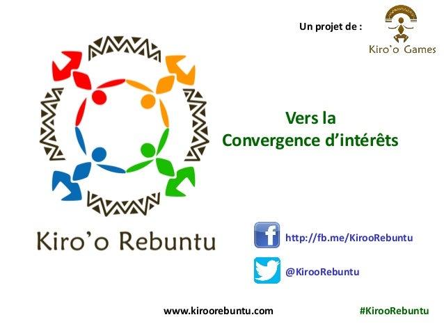 Vers la Convergence d'intérêts Un projet de : www.kiroorebuntu.com #KirooRebuntu http://fb.me/KirooRebuntu @KirooRebuntu