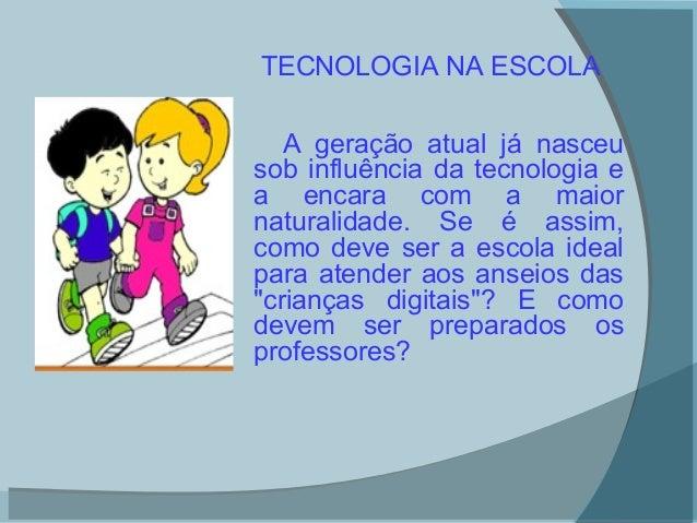 TECNOLOGIA NA ESCOLA   A geração atual já nasceusob influência da tecnologia ea encara com a maiornaturalidade. Se é assim...