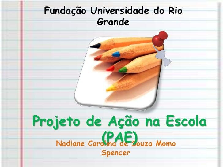Fundação Universidade do Rio Grande<br />Projeto de Ação na Escola (PAE)<br />Nadiane Carolina de Souza Momo Spencer<br />