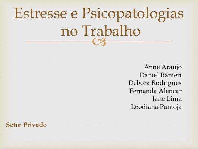  Setor Privado Estresse e Psicopatologias no Trabalho Anne Araujo Daniel Ranieri Débora Rodrigues Fernanda Alencar Iane L...